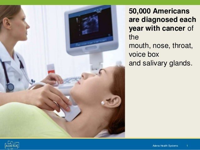 50,000 Americansare diagnosed eachyear with cancer ofthemouth, nose, throat,voice boxand salivary glands.       Adena Heal...