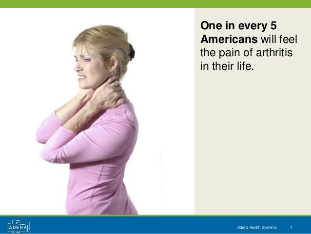 One in every 5Americans will feelthe pain of arthritisin their life.        Adena Health Systems   1
