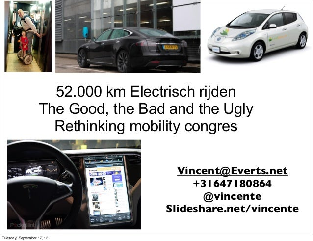 52.000 km Electrisch rijden The Good, the Bad and the Ugly Rethinking mobility congres Vincent@Everts.net +31647180864 @vi...