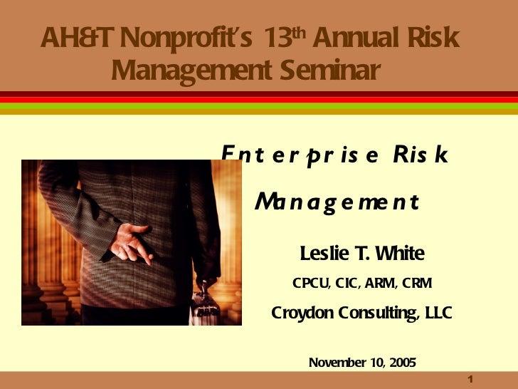 AH&T Nonprofit's 13 th  Annual Risk Management Seminar  Leslie T. White CPCU, CIC, ARM, CRM Croydon Consulting, LLC Novemb...