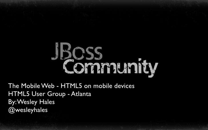 The Mobile Web - HTML5 on mobile devicesHTML5 User Group - AtlantaBy: Wesley Hales@wesleyhales