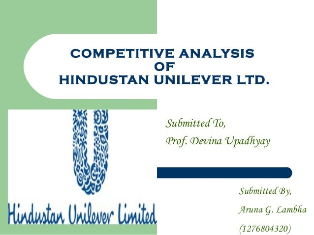COMPETITIVE ANALYSIS OF HINDUSTAN UNILEVER LTD. Submitted To, Prof. Devina Upadhyay Submitted By, Aruna G. Lambha (1276804...