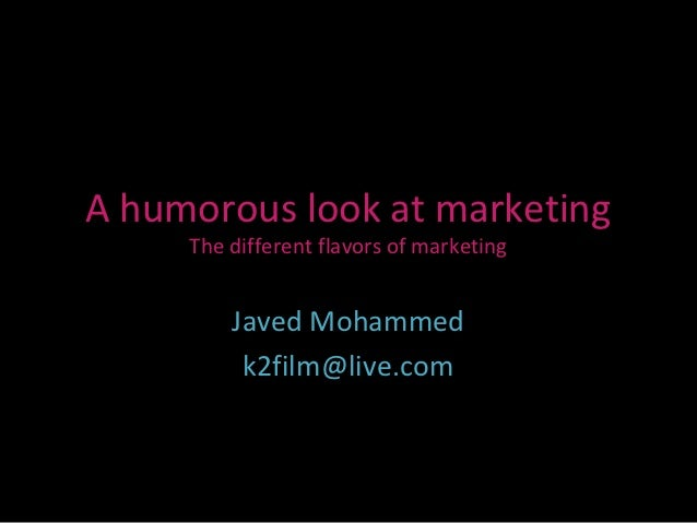 A humorous look at marketing     The different flavors of marketing         Javed Mohammed          k2film@live.com