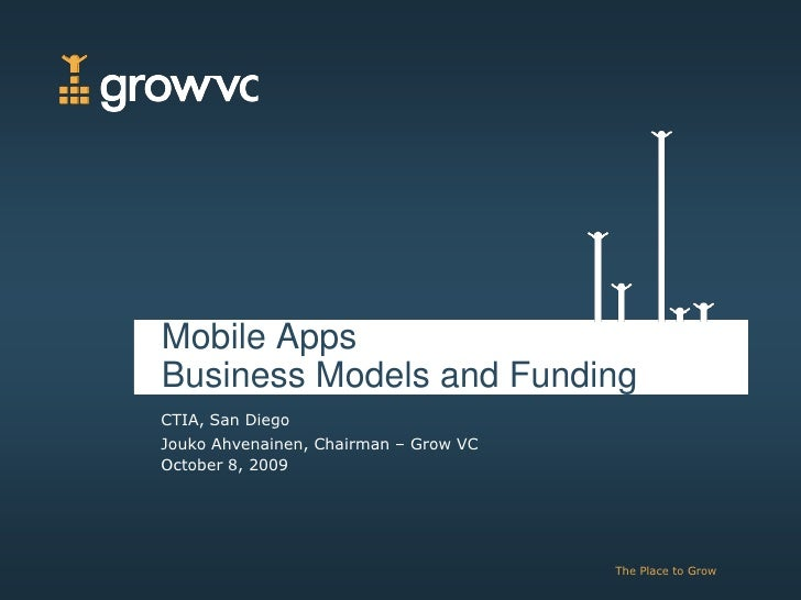 Mobile Apps Business Models and Funding CTIA, San Diego Jouko Ahvenainen, Chairman – Grow VC October 8, 2009              ...