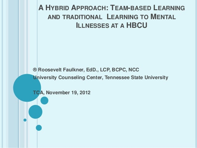 A HYBRID APPROACH: TEAM-BASED LEARNING    AND TRADITIONAL LEARNING TO MENTAL            ILLNESSES AT A HBCU® Roosevelt Fau...
