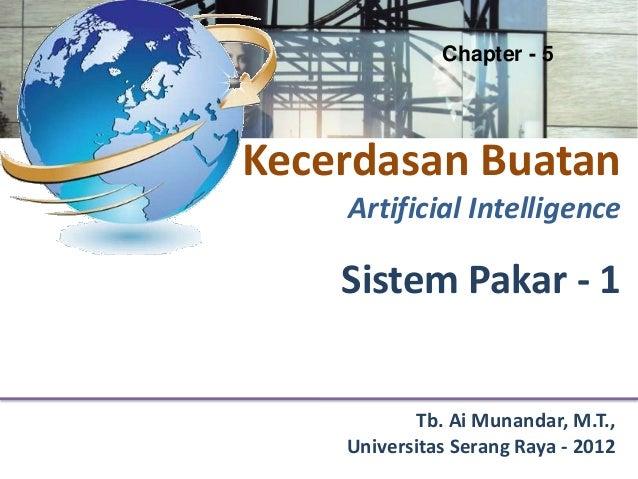 Chapter - 5Kecerdasan Buatan    Artificial Intelligence    Sistem Pakar - 1            Tb. Ai Munandar, M.T.,    Universit...