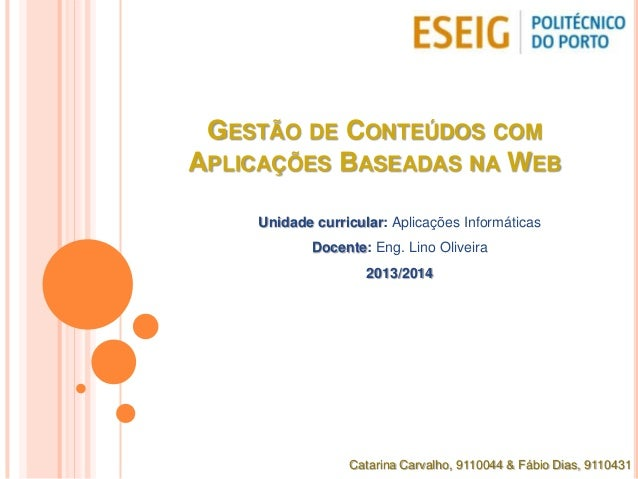 GESTÃO DE CONTEÚDOS COM APLICAÇÕES BASEADAS NA WEB Unidade curricular: Aplicações Informáticas Docente: Eng. Lino Oliveira...
