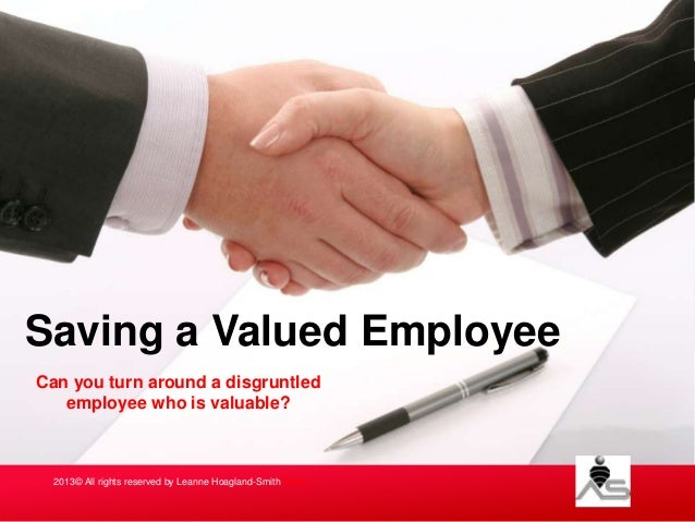 Saving a Valued Employee Can you turn around a disgruntled employee who is valuable?  2013© All rights reserved by Leanne ...