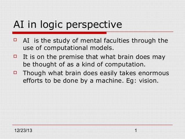 AI in logic perspective       AI is the study of mental faculties through the use of computational models. It is on the...