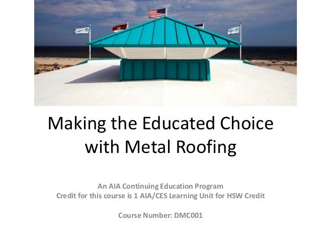 Making the Educated Choicewith Metal RoofingAn AIA Continuing Education ProgramCredit for this course is 1 AIA/CES Learnin...