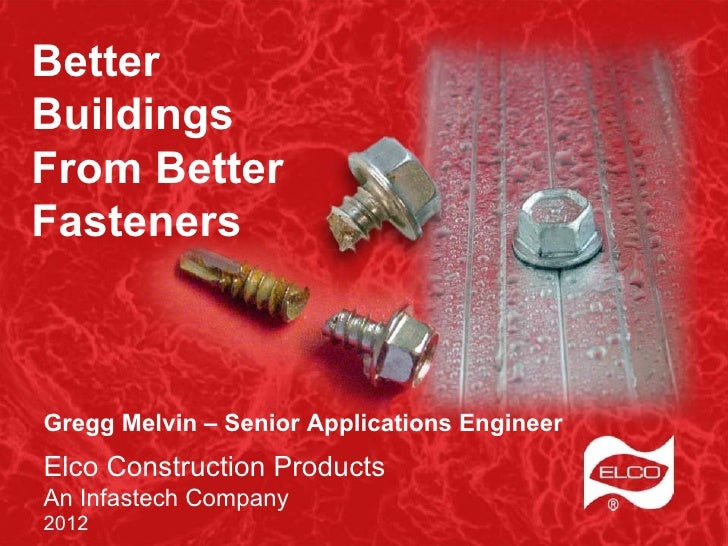BetterBuildingsFrom BetterFastenersGregg Melvin – Senior Applications EngineerElco Construction ProductsAn Infastech Compa...