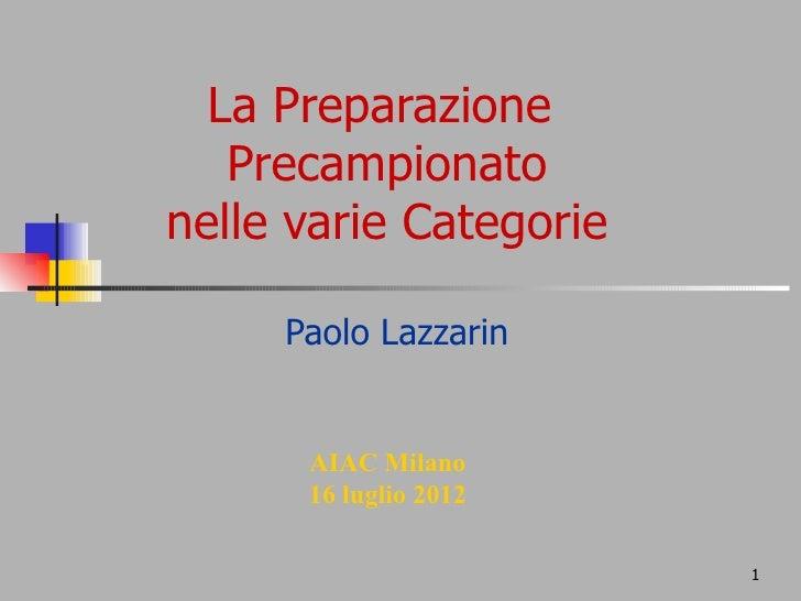 La Preparazione   Precampionatonelle varie Categorie     Paolo Lazzarin      AIAC Milano      16 luglio 2012              ...