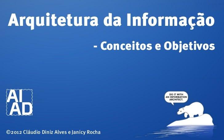 Arquitetura da Informação                                    - Conceitos e Objetivos©2012 Cláudio Diniz Alves e Janicy Rocha