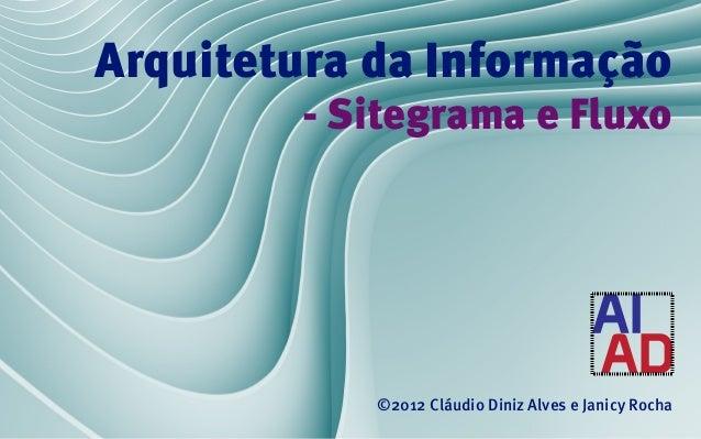 Arquitetura da Informação        - Sitegrama e Fluxo            ©2012 Cláudio Diniz Alves e Janicy Rocha