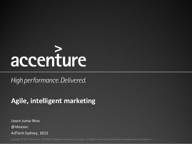 Agile, intelligent marketingJason Juma-Ross@ideasocAdTech Sydney, 2013Copyright © 2013 Accenture All Rights Reserved. Acce...