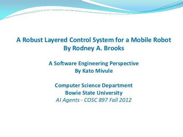 A Robust Layered Control System for a Mobile Robot               By Rodney A. Brooks          A Software Engineering Persp...