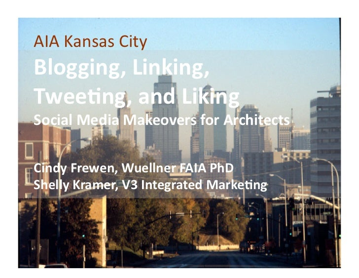 AIA	  Kansas	  City	  Blogging,	  Linking,	  	  Twee.ng,	  and	  Liking	  Social	  Media	  Makeovers	  for	  Architects	  ...