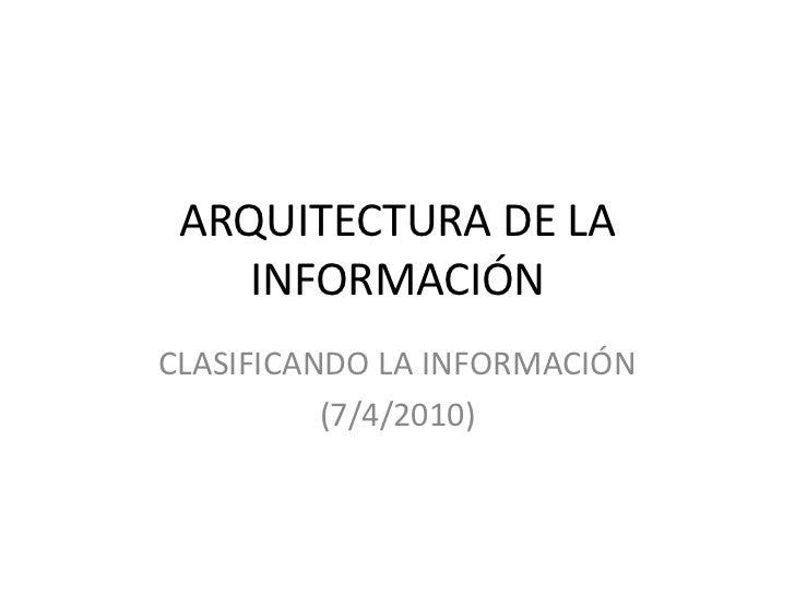 ARQUITECTURA DE LA INFORMACIÓN<br />CLASIFICANDO LA INFORMACIÓN<br />(7/4/2010)<br />