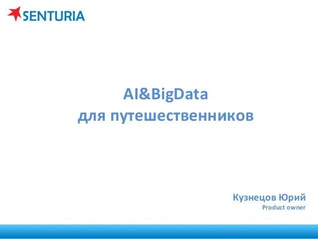 AI&BigData     для  путешественников           Кузнецов  Юрий     Product  owner