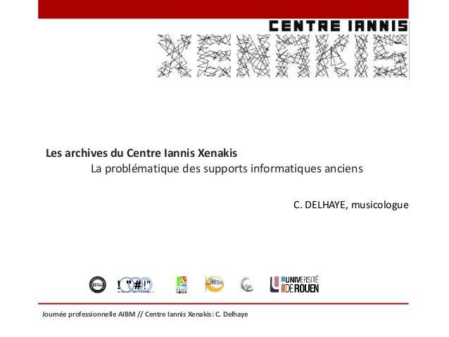 Journée professionnelle AIBM // Centre Iannis Xenakis: C. Delhaye Les archives du Centre Iannis Xenakis La problématique d...