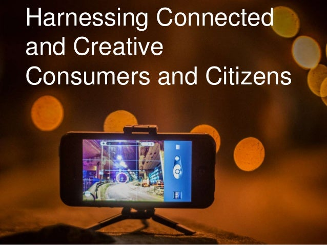 Harnessing Connected and Creative Consumers and Citizens