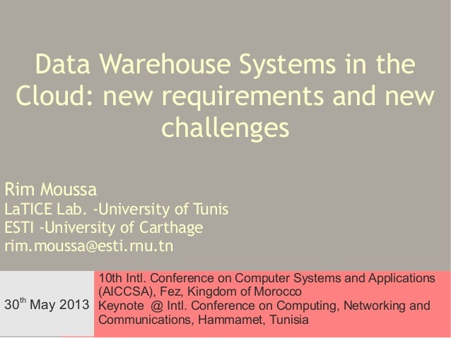 Data Warehouse Systems in the Cloud: new requirements and new challenges Rim Moussa  LaTICE Lab. -University of Tunis ESTI...