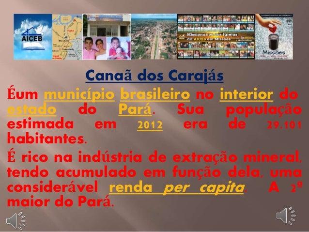 Canaã dos Carajás  Éum município brasileiro no interior do  estado do Pará. Sua população  estimada em 2012 era de 29.101 ...