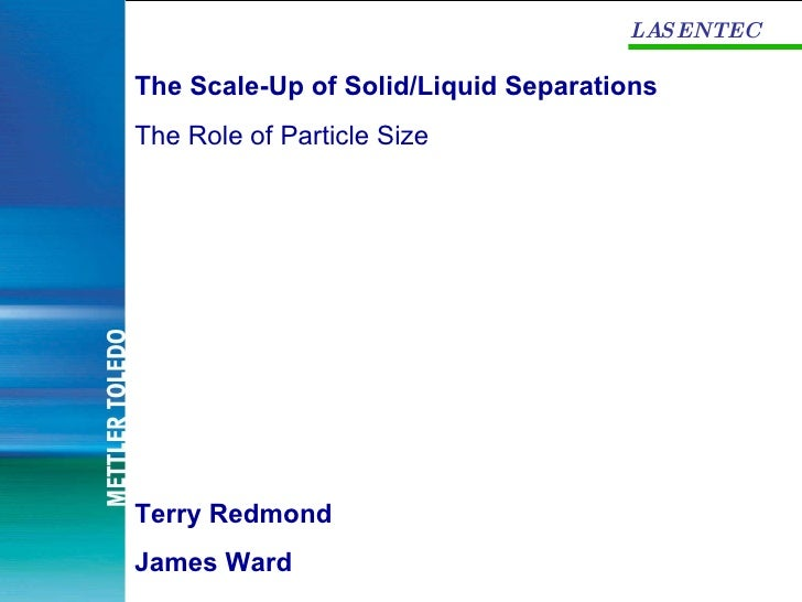 LASENTEC The Scale-Up of Solid/Liquid Separations The Role of Particle Size Terry Redmond James Ward