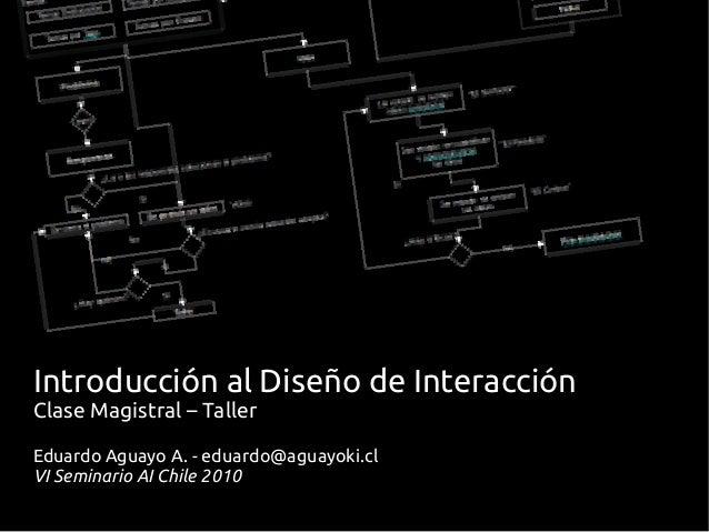 Introducción al Diseño de Interacción Clase Magistral – Taller Eduardo Aguayo A. - eduardo@aguayoki.cl VI Seminario AI Chi...