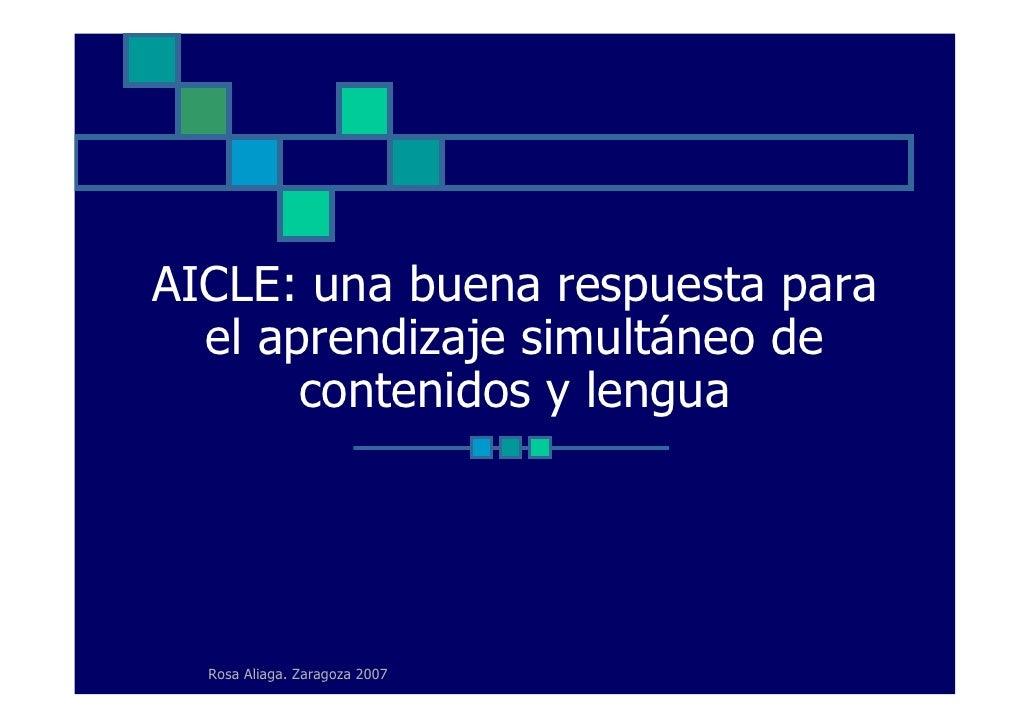 AICLE: una buena respuesta para   el aprendizaje simultáneo de        contenidos y lengua       Rosa Aliaga. Zaragoza 2007