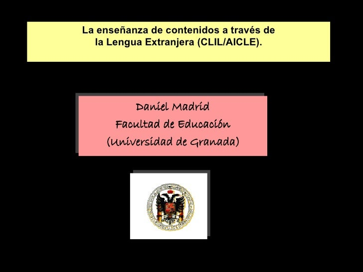 La enseñanza de contenidos a través de la Lengua Extranjera (CLIL/AICLE). <ul><li>Daniel Madrid </li></ul><ul><li>Facultad...