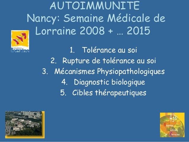 AUTOIMMUNITE Nancy: Semaine Médicale de Lorraine 2008 + … 2015 1. Tolérance au soi 2. Rupture de tolérance au soi 3. Mécan...