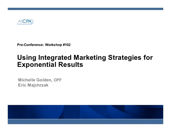 Pre-Conference: Workshop #102Using Integrated Marketing Strategies forExponential ResultsMichelle Golden, CPFEric Majchrzak