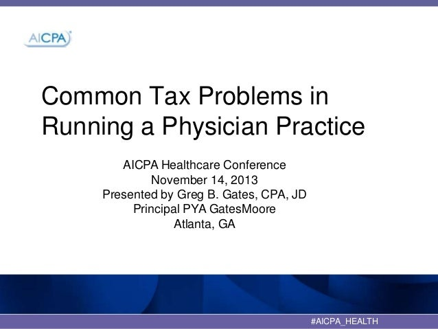 Common Tax Problems in Running a Physician Practice AICPA Healthcare Conference November 14, 2013 Presented by Greg B. Gat...