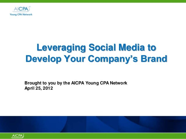 """Leveraging Social Media to Develop Your Company""""s Brand Brought to you by the AICPA Young CPA Network April 25, 2012"""