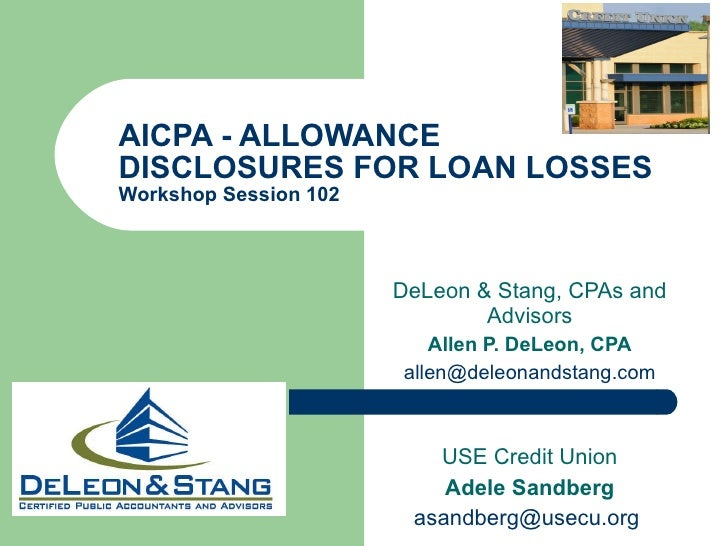 AICPA - ALLOWANCE DISCLOSURES FOR LOAN LOSSES Workshop Session 102  DeLeon & Stang, CPAs and Advisors Allen P. DeLeon, CPA...