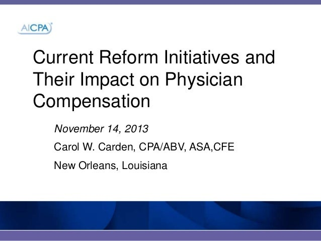 Current Reform Initiatives and Their Impact on Physician Compensation November 14, 2013 Carol W. Carden, CPA/ABV, ASA,CFE ...