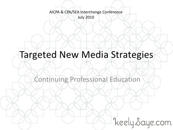 Targeted New Media Strategies<br /> Continuing Professional Education<br />AICPA & CPA/SEA Interchange Conference<br />Jul...
