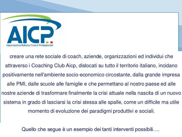 creare una rete sociale di coach, aziende, organizzazioni ed individui che attraverso i Coaching Club Aicp, dislocati su t...