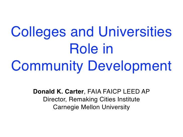 Colleges and Universities         Role inCommunity Development   Donald K. Carter, FAIA FAICP LEED AP     Director, Remaki...