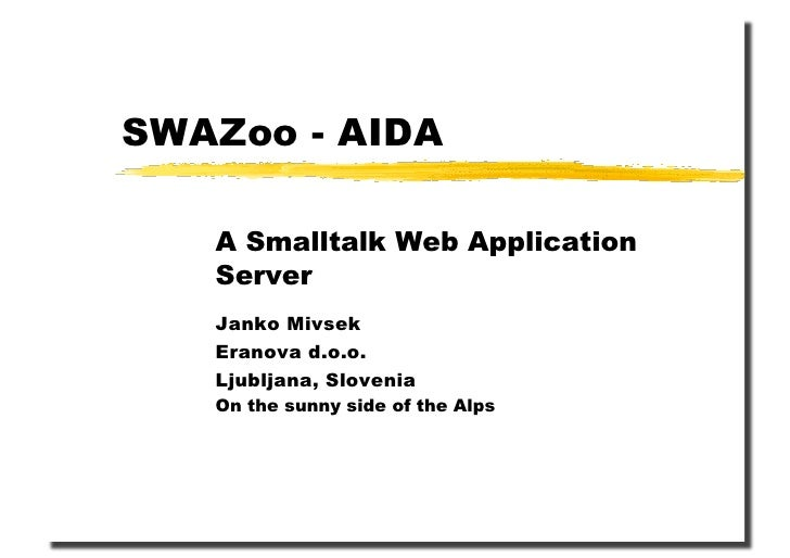 SWAZoo - AIDA     A Smalltalk Web Application    Server    Janko Mivsek    Eranova d.o.o.    Ljubljana, Slovenia    On the...