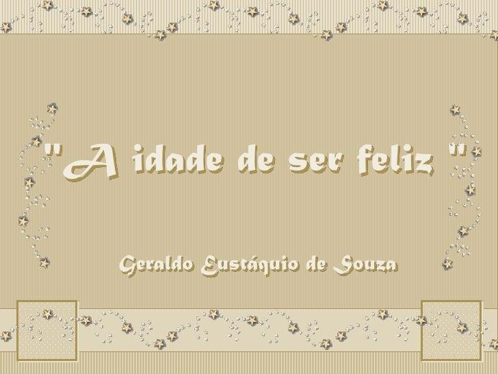"""""""A idade de ser feliz """"<br />""""A idade de ser feliz """"<br />Geraldo Eustáquio de Souza<br />"""