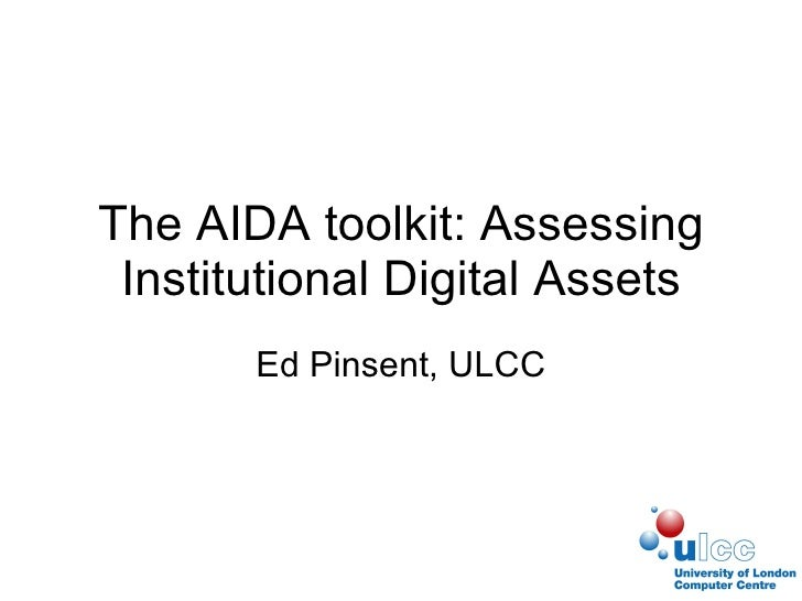 The AIDA toolkit: Assessing Institutional Digital Assets Ed Pinsent, ULCC