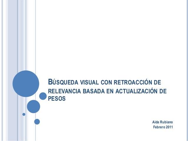 BÚSQUEDA VISUAL CON RETROACCIÓN DE RELEVANCIA BASADA EN ACTUALIZACIÓN DE PESOS ! ! ! Aida Rubiano Febrero 2011