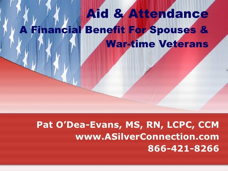 Aid & Attendance A Financial Benefit For Spouses & War-time Veterans Pat O'Dea-Evans, MS, RN, LCPC, CCM www.ASilverConnect...