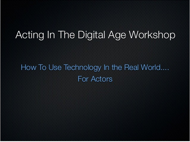 Acting In The Digital Age Workshop How To Use Technology In the Real World....  For Actors