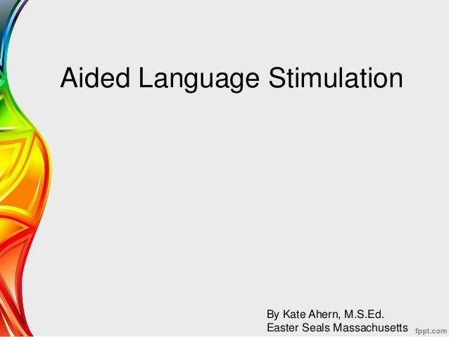 Aided Language Stimulation By Kate Ahern, M.S.Ed. Easter Seals Massachusetts
