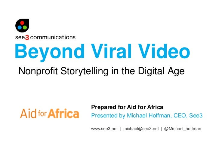 Beyond Viral Video Nonprofit Storytelling in the Digital Age                    Prepared for Aid for Africa               ...