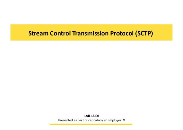 Stream	  Control	  Transmission	  Protocol	  (SCTP)	  	  LAILI	  AIDI	  Presented	  as	  part	  of	  candidacy	  at	  Empl...