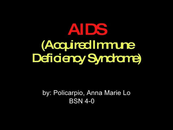 AIDS (Acquired Immune Deficiency Syndrome) by: Policarpio, Anna Marie Lo BSN 4-0